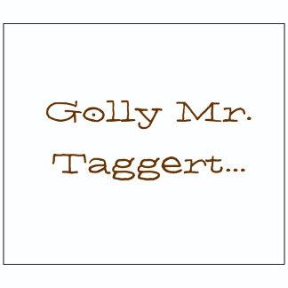 Golly Mr. Taggert...