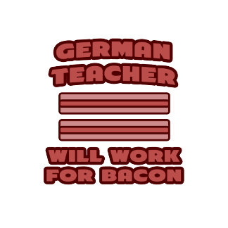 German Teacher .. Will Work For Bacon