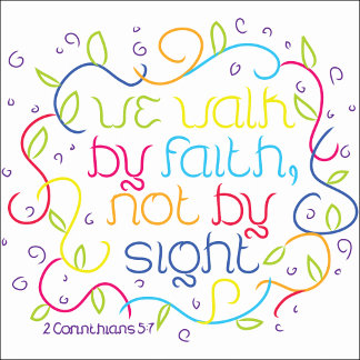 2 Corinthians 5:7 We walk by faith, not by sight