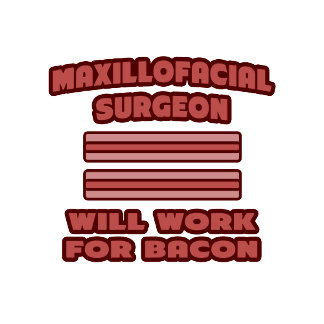 Maxillofacial Surgeon .. Will Work For Bacon