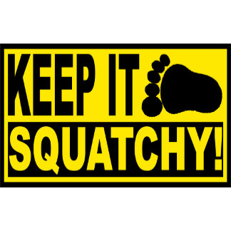 KEEP IT SQUATCHY!