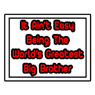 It Aint' Easy...World's Greatest Big Brother