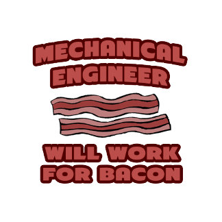 Mechanical Engineer .. Will Work For Bacon