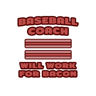 Baseball Coach .. Will Work For Bacon