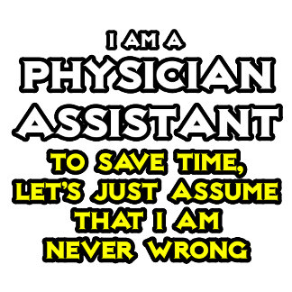 Physician Assistant...Assume I Am Never Wrong