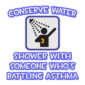 Conserve Water .. Shower w Someone .. Asthma