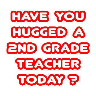 Have You Hugged A 2nd Grade Teacher Today?