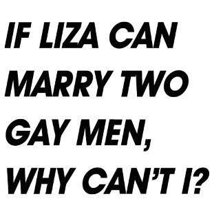 IF LIZA CAN MARRY TWO GAY MEN, WHY CAN'T I