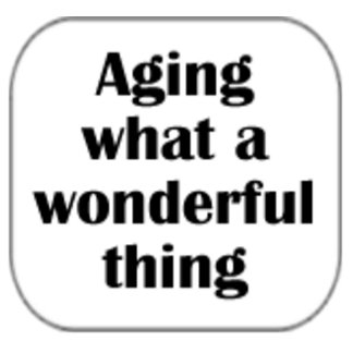Aging...what a wonderful thing