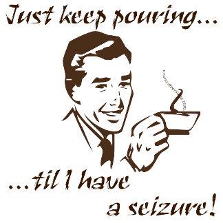 Keep pouring...seizure