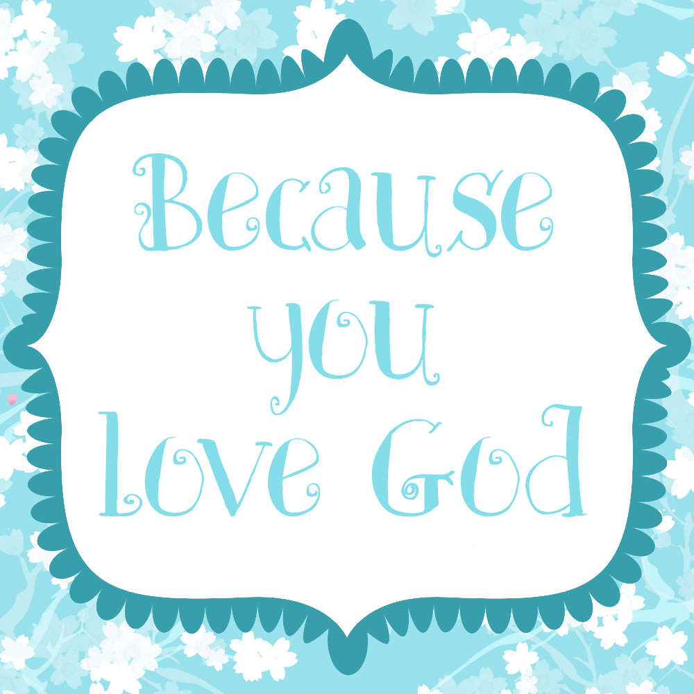 Because YOU LOVE GOD