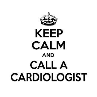 Keep Calm and Call a Cardiologist