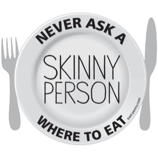 Never Ask a Skinny Person...