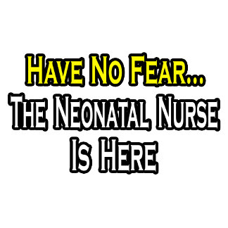 Have No Fear, The Neonatal Nurse Is Here
