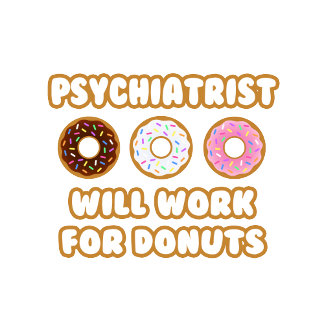 Psychiatrist .. Will Work For Donuts