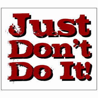 Just Don't Do It! -