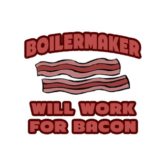 Boilermaker .. Will Work For Bacon