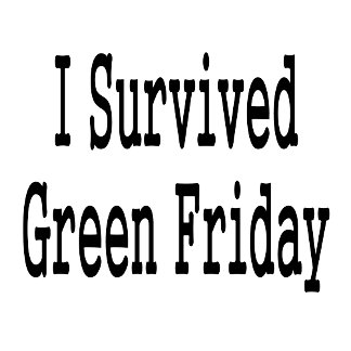 I survived green friday! In black text. shopping!