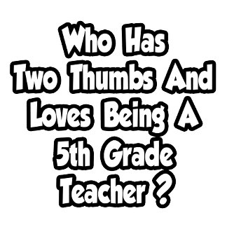 5th Grade Teacher Joke...Two Thumbs