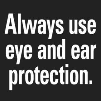 Always use eye and ear protection