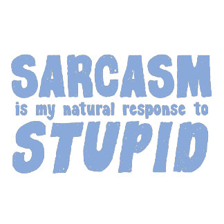 Sarcasm is my natural response to stupid