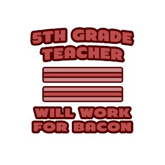 5th Grade Teacher .. Will Work For Bacon