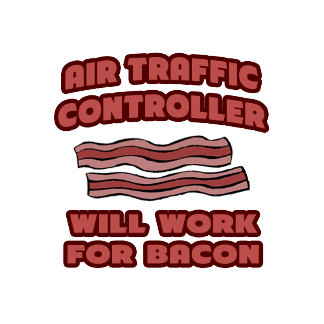 Air Traffic Controller .. Will Work For Bacon