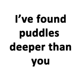 I've Found Puddles...