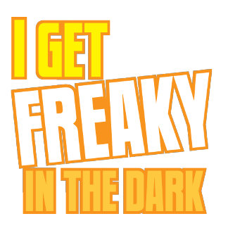 I get FREAKY in the dark