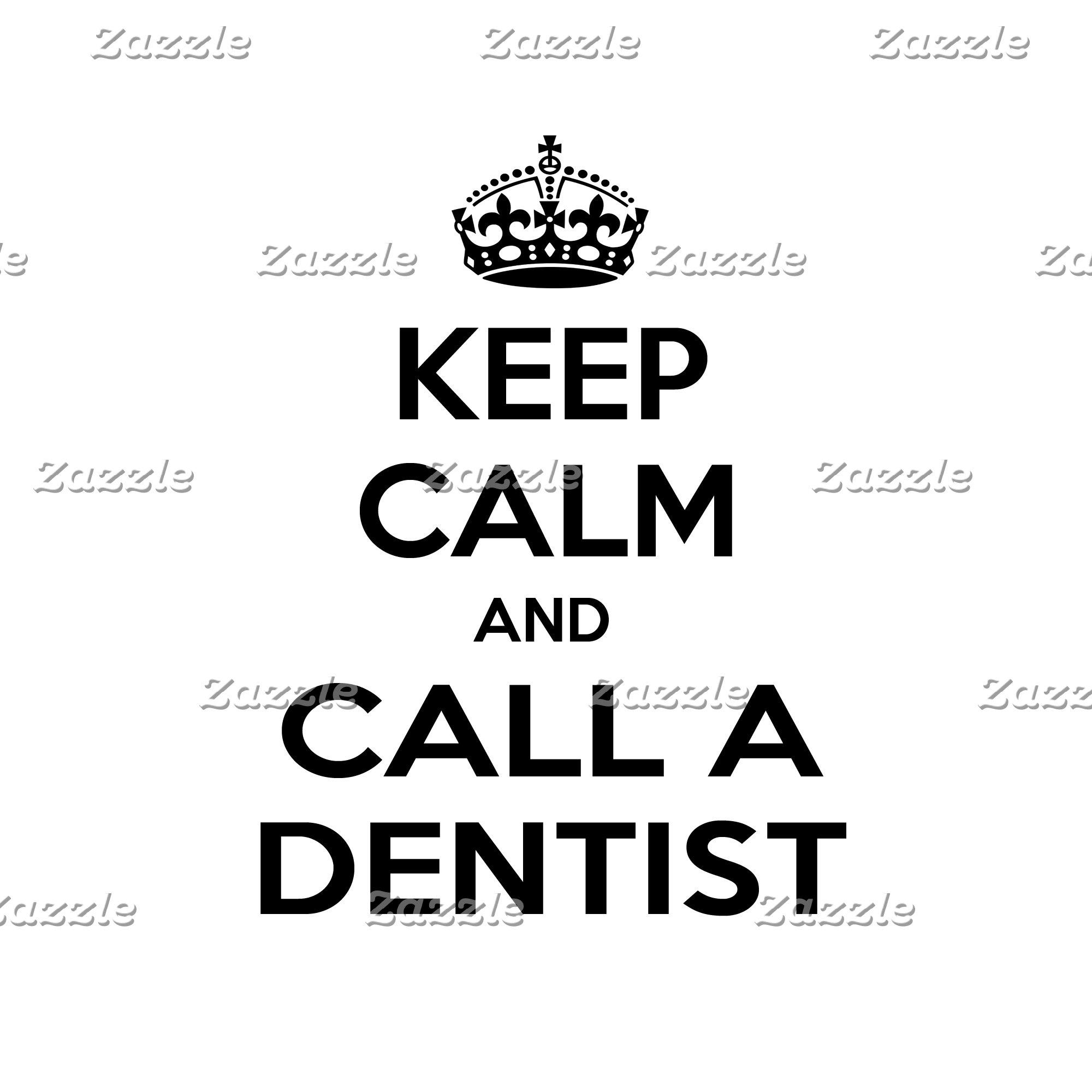 Keep Calm and Call a Dentist