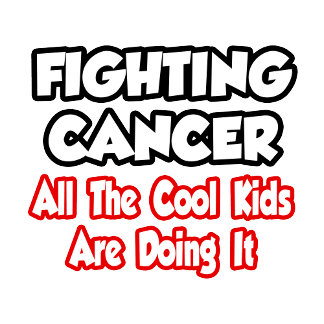 Fighting Cancer...All The Cool Kids Are Doing It