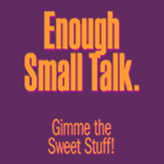 Enough Small Talk