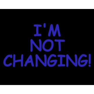 I'M NOT CHANGING!