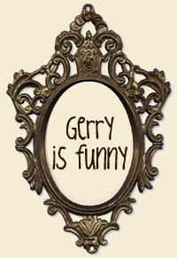 Gerry is funny