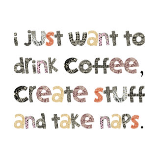 Drink Coffee, Create Stuff, Take Naps