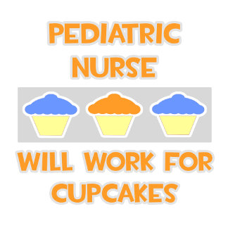 Pediatric Nurse ... Will Work For Cupcakes