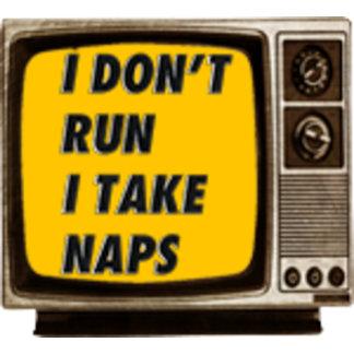 I DON'T RUN I TAKE NAPS