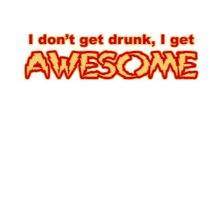 i don't get drubk i get awesome