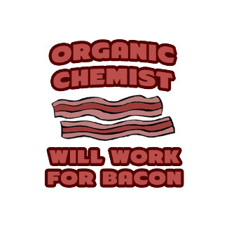 Organic Chemist .. Will Work For Bacon