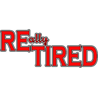 RETIRED REally Tired