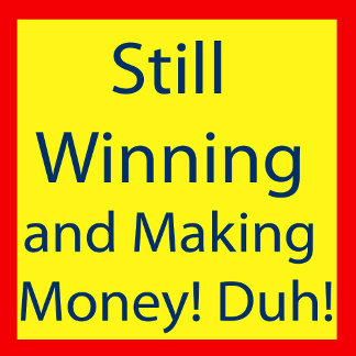 Still Winning and Making Money! Duh!