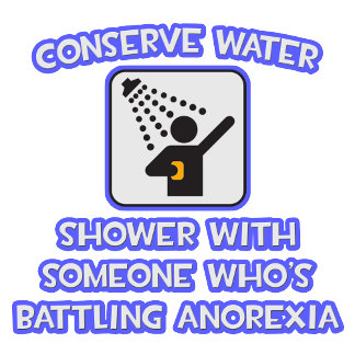 Conserve Water .. Shower w Someone .. Anorexia