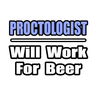 Proctologist...Will Work For Beer