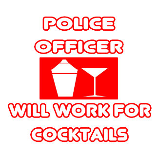 Police Officer...Will Work For Cocktails