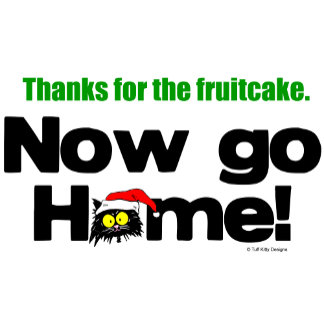 """""""Thanks for the Fruitcake...Now GO HOME!"""""""