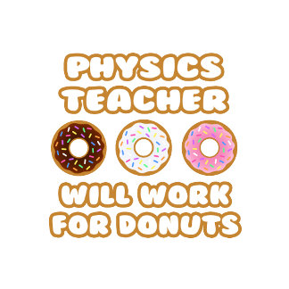 Physics Teacher .. Will Work For Donuts