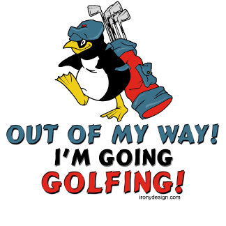 Out of my way I'm going Golfing