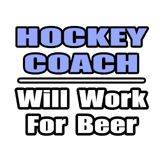 Hockey Coach...Will Work For Beer