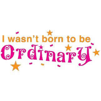I wasn't born to be ORDINARY