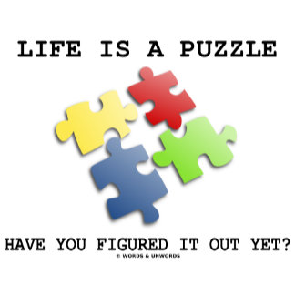 Life Is A Puzzle Have You Figured It Out Yet?
